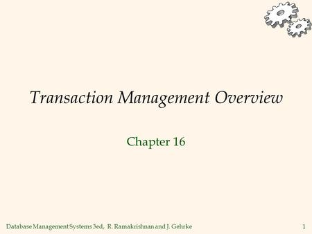 Database Management Systems 3ed, R. Ramakrishnan and J. Gehrke1 Transaction Management Overview Chapter 16.