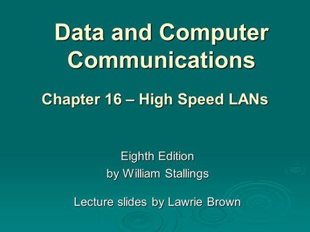 Data and Computer Communications Eighth Edition by William Stallings Lecture slides by Lawrie Brown Chapter 16 – High Speed LANs.