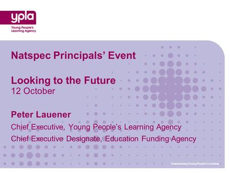 Championing Young People's Learning Natspec Principals' Event Looking to the Future 12 October Peter Lauener Chief Executive, Young People's Learning Agency.