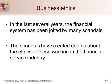Business ethics In the last several years, the financial system has been jolted by many scandals. The scandals have created doubts about the ethics of.