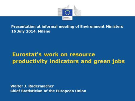 Eurostat's work on resource productivity indicators and green jobs Walter J. Radermacher Chief Statistician of the European Union Presentation at informal.