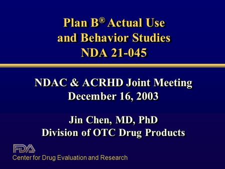 Plan B ® Actual Use and Behavior Studies NDA 21-045 NDAC & ACRHD Joint Meeting December 16, 2003 Jin Chen, MD, PhD Division of OTC Drug Products NDAC &