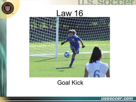 Law 16 Goal Kick. 2 At the end of this lesson the student will: Objectives state when a goal kick should be awarded state what constitutes a properly.