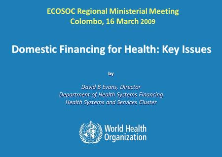ECOSOC Regional Ministerial Meeting, Colombo: 16 th March 2009 1 |1 | by David B Evans, Director Department of Health Systems Financing Health Systems.