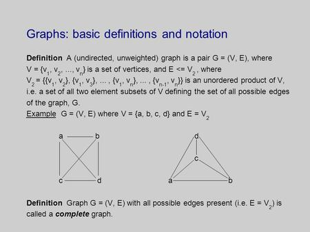 Graphs: basic definitions and notation Definition A (undirected, unweighted) graph is a pair G = (V, E), where V = {v 1, v 2,..., v n } is a set of vertices,