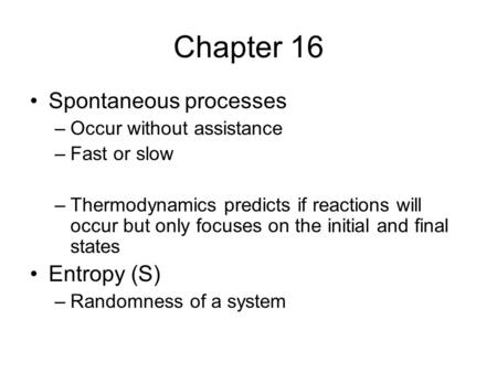 Chapter 16 Spontaneous processes –Occur without assistance –Fast or slow –Thermodynamics predicts if reactions will occur but only focuses on the initial.