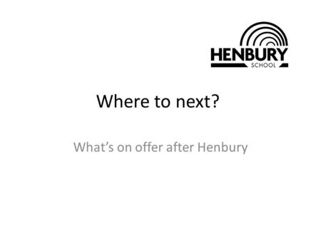 Where to next? What's on offer after Henbury. Why study post 16 is important? It's the law! All young people must now remain in education or training.