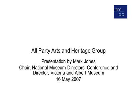 All Party Arts and Heritage Group Presentation by Mark Jones Chair, National Museum Directors' Conference and Director, Victoria and Albert Museum 16 May.