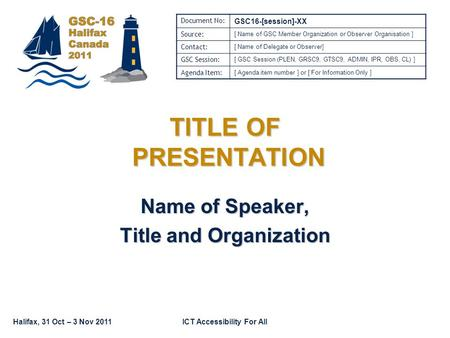 Halifax, 31 Oct – 3 Nov 2011ICT Accessibility For All TITLE OF PRESENTATION Name of Speaker, Title and Organization Document No: GSC16-[session]-XX Source: