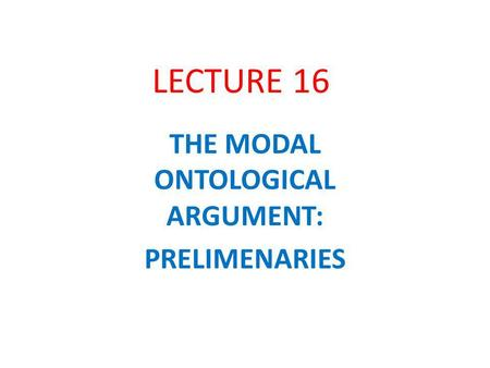 LECTURE 16 THE MODAL ONTOLOGICAL ARGUMENT: PRELIMENARIES.