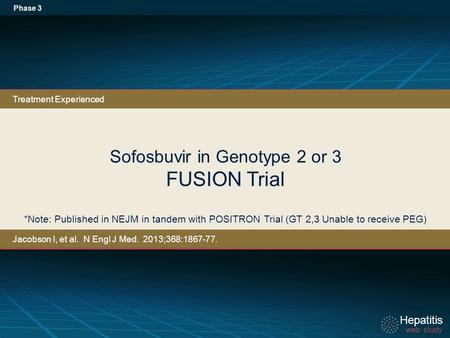 Hepatitis web study Hepatitis web study Sofosbuvir in Genotype 2 or 3 FUSION Trial Phase 3 *Note: Published in NEJM in tandem with POSITRON Trial (GT 2,3.