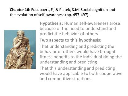 Chapter 16: Focquaert, F., & Platek, S.M. Social cognition and the evolution of self-awareness (pp. 457-497). Hypothesis: Human self-awareness arose because.