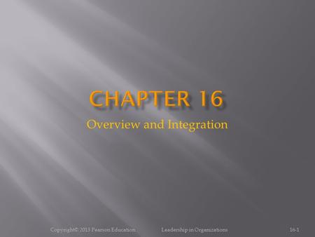 Overview and Integration 16-1Copyright© 2013 Pearson Education Leadership in Organizations.