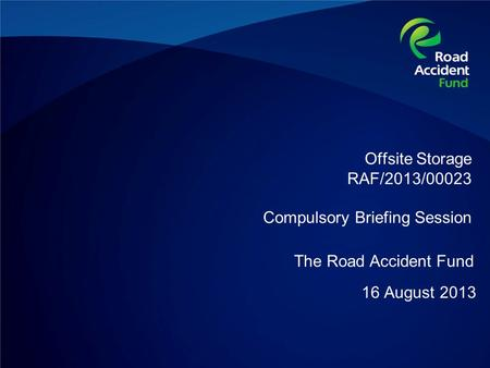 Offsite Storage RAF/2013/00023 Compulsory Briefing Session 16 August 2013 The Road Accident Fund.