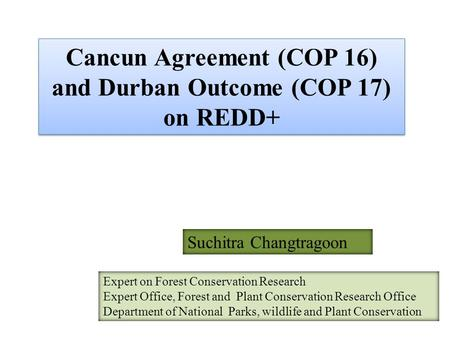 Cancun Agreement (COP 16) and Durban Outcome (COP 17) on REDD+ Suchitra Changtragoon Expert on Forest Conservation Research Expert Office, Forest and Plant.