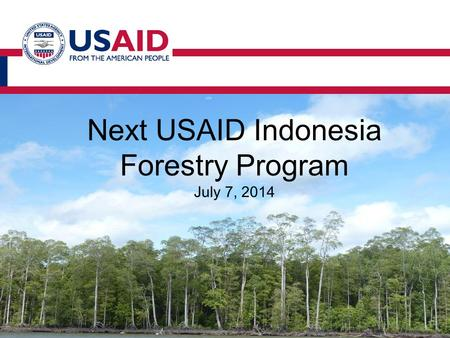 Next USAID Indonesia Forestry Program July 7, 2014.