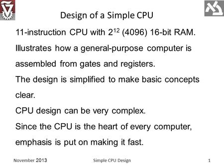 11-instruction CPU with 2 12 (4096) 16-bit RAM. Illustrates how a general-purpose computer is assembled from gates and registers. The design is simplified.