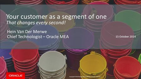 Copyright © 2014 Oracle and/or its affiliates. All rights reserved. | Your customer as a segment of one That changes every second! Hein Van Der Merwe Chief.