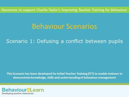 More challenging behaviour Scenario 1: Defusing a conflict between pupils Behaviour Scenarios Resources to support Charlie Taylor's Improving Teacher Training.