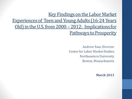 Key Findings on the Labor Market Experiences of Teen and Young Adults (16-24 Years Old) in the U.S. from 2000 – 2012: Implications for Pathways to Prosperity.