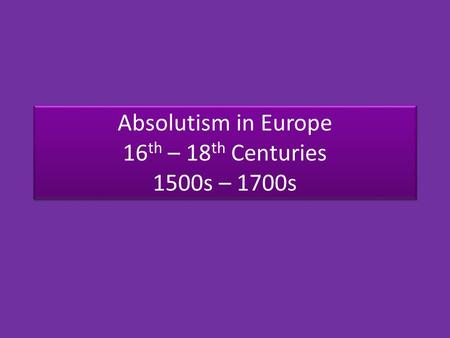Absolutism in Europe 16 th – 18 th Centuries 1500s – 1700s.