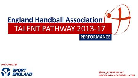 England Handball Association PERFORMANCE TALENT PATHWAY 2013-17 SUPPORTED BY.