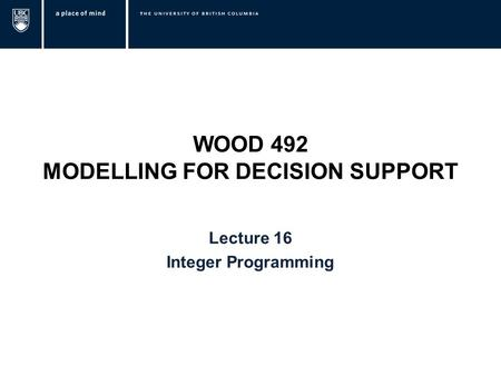 WOOD 492 MODELLING FOR DECISION SUPPORT Lecture 16 Integer Programming.