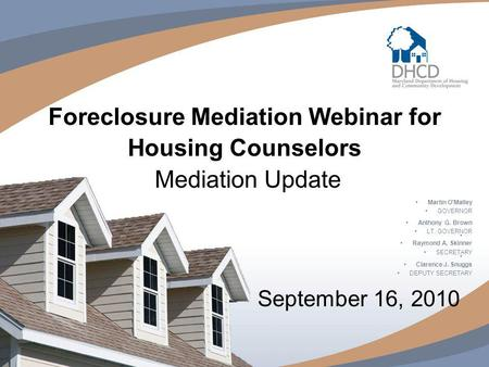 Foreclosure Mediation Webinar for Housing Counselors Mediation Update September 16, 2010 Martin O'Malley GOVERNOR Anthony G. Brown LT. GOVERNOR Raymond.