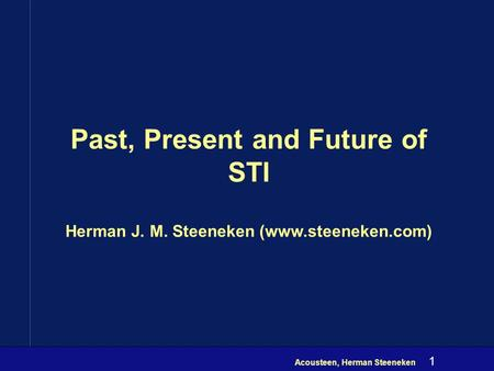 Acousteen, Herman Steeneken 1 Past, Present and Future of STI Herman J. M. Steeneken (www.steeneken.com)