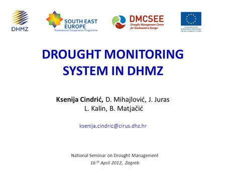 DROUGHT MONITORING SYSTEM IN DHMZ National Seminar on Drought Management 16 th April 2012, Zagreb Ksenija Cindrić, D. Mihajlović, J. Juras L. Kalin, B.