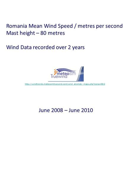 Romania Mean Wind Speed / metres per second Mast height – 80 metres Wind Data recorded over 2 years