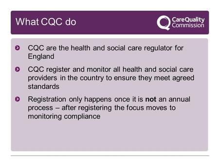What CQC do CQC are the health and social care regulator for England CQC register and monitor all health and social care providers in the country to ensure.