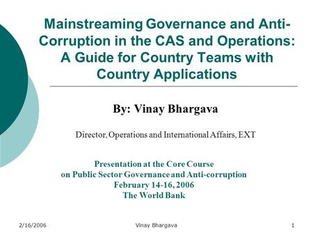 2/16/2006Vinay Bhargava1 Mainstreaming Governance and Anti- Corruption in the CAS and Operations: A Guide for Country Teams with Country Applications By: