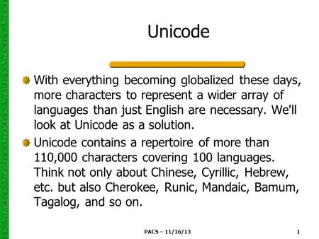 PACS – 11/16/13 1 Unicode With everything becoming globalized these days, more characters to represent a wider array of languages than just English are.