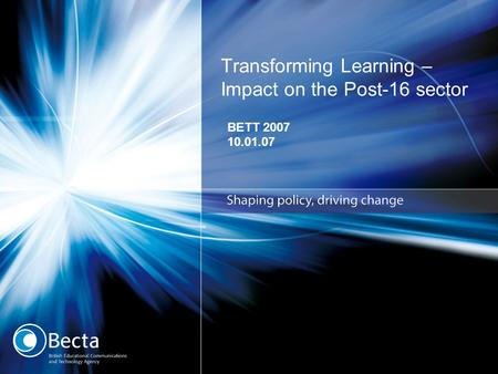 Transforming Learning – Impact on the Post-16 sector BETT 2007 10.01.07.