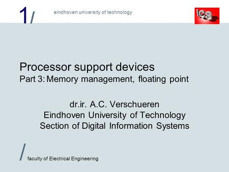 1/1/ / faculty of Electrical Engineering eindhoven university of technology Processor support devices Part 3:Memory management, floating point dr.ir. A.C.