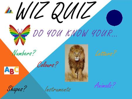 WIZ QUIZ DO YOU KNOW YOUR… Shapes? Colours? Animals? Numbers? Letters? Instruments.