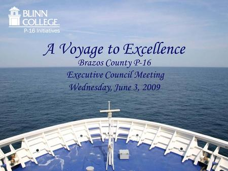 A Voyage to Excellence Brazos County P-16 Executive Council Meeting Wednesday, June 3, 2009.