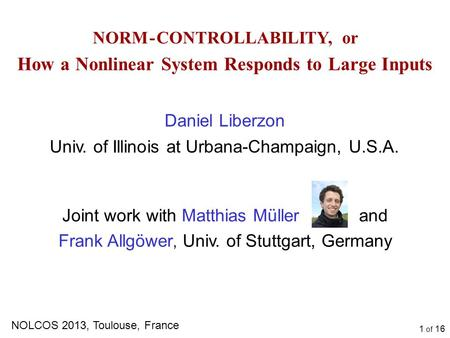 1 of 16 NORM - CONTROLLABILITY, or How a Nonlinear System Responds to Large Inputs Daniel Liberzon Univ. of Illinois at Urbana-Champaign, U.S.A. NOLCOS.