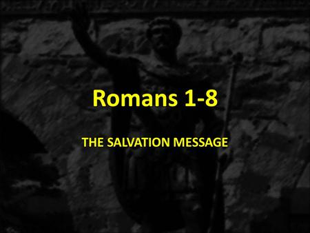 Romans 1-8 THE SALVATION MESSAGE. 1:1-171:18-3:203:21-5:21 6-8 9-1112-16 THE GOSPEL OF GRACE THE THREE TYPES OF SINNERS JUSTIFICATION SANCTIFICATON THE.