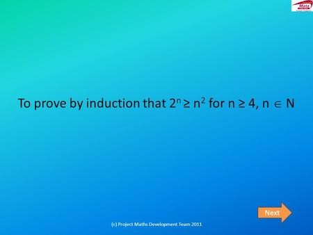 To prove by induction that 2 n ≥ n 2 for n ≥ 4, n  N Next (c) Project Maths Development Team 2011.