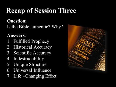 Recap of Session Three Question: Is the Bible authentic? Why? Answers: 1.Fulfilled Prophecy 2.Historical Accuracy 3.Scientific Accuracy 4.Indestructibility.