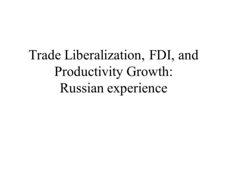 Trade Liberalization, FDI, and Productivity Growth: Russian experience.