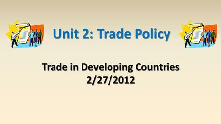 Trade in Developing Countries 2/27/2012 Unit 2: Trade Policy.