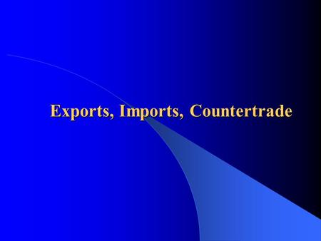 Exports, Imports, Countertrade  Opportunities and risks of exporting  Steps to improve export performance  Information sources/programs on exporting.