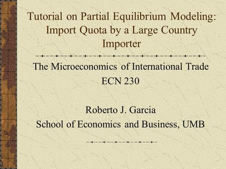 Tutorial on Partial Equilibrium Modeling: Import Quota by a Large Country Importer The Microeconomics of International Trade ECN 230 Roberto J. Garcia.