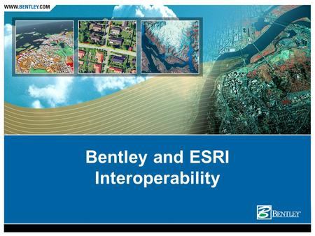 Bentley and ESRI Interoperability. Designed to serve all types of workflows Desktop Interoperability Server Interoperability.