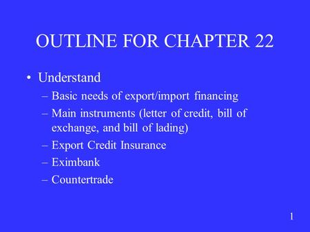 1 OUTLINE FOR CHAPTER 22 Understand –Basic needs of export/import financing –Main instruments (letter of credit, bill of exchange, and bill of lading)
