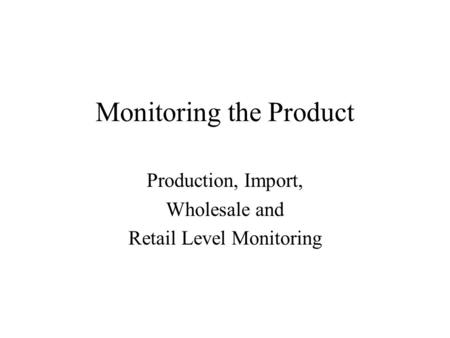 Monitoring the Product Production, Import, Wholesale and Retail Level Monitoring.
