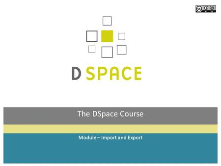 The DSpace Course Module – Import and Export. Module objectives  By the end of this module you will:  Know how the batch import and export facility.